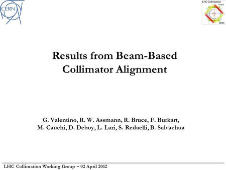 LHC Collimation Working Group – 02 April 2012 Results from Beam-Based Collimator Alignment G. Valentino, R. W. Assmann, R. Bruce, F. Burkart, M. Cauchi,