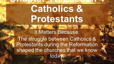 Chapter 11, Lesson 4 Catholics & Protestants It Matters Because: The struggle between Catholics & Protestants during the Reformation shaped the churches.