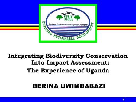 1 Integrating Biodiversity Conservation Into Impact Assessment: The Experience of Uganda BERINA UWIMBABAZI.