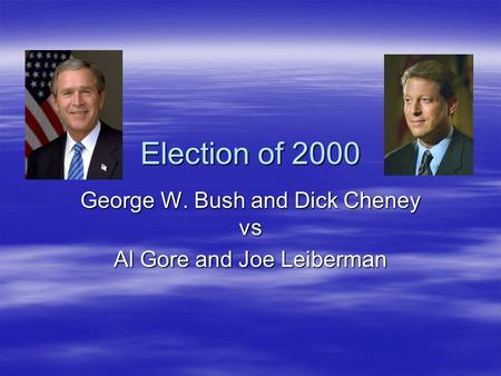 Election of 2000 George W. Bush and Dick Cheney vs Al Gore and Joe Leiberman.