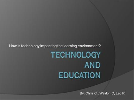 How is technology impacting the learning environment? By: Chris C., Waylon C, Leo R.