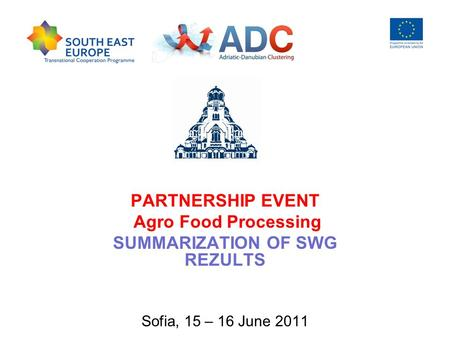 PARTNERSHIP EVENT Agro Food Processing SUMMARIZATION OF SWG REZULTS Sofia, 15 – 16 June 2011.