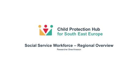 Child Protection Hub for South East Europe Researcher: Bree Akesson Social Service Workforce – Regional Overview.