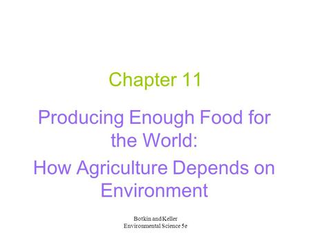 Botkin and Keller Environmental Science 5e Chapter 11 Producing Enough Food for the World: How Agriculture Depends on Environment.