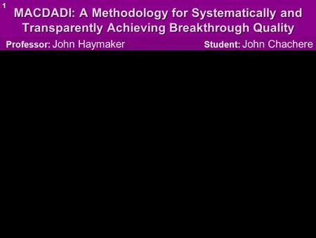 MACDADI: A Methodology for Systematically and Transparently Achieving Breakthrough Quality Professor: John Haymaker Student: John Chachere 1.