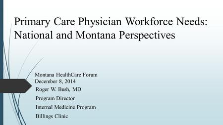 Primary Care Physician Workforce Needs: National and Montana Perspectives Roger W. Bush, MD Program Director Internal Medicine Program Billings Clinic.