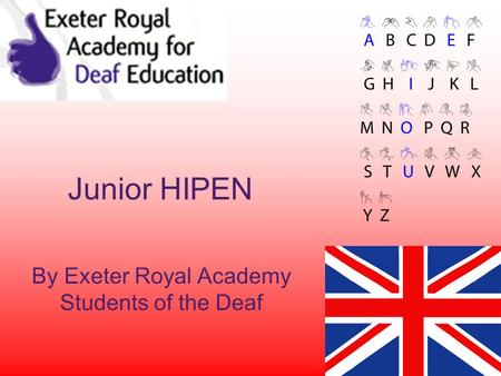 Junior HIPEN By Exeter Royal Academy Students of the Deaf.