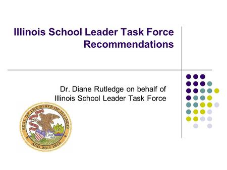 Illinois School Leader Task Force Recommendations Dr. Diane Rutledge on behalf of Illinois School Leader Task Force.