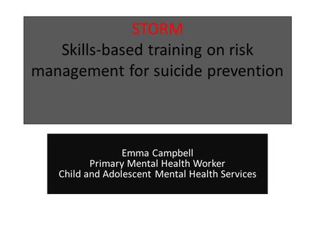 STORM Skills-based training on risk management for suicide prevention Emma Campbell Primary Mental Health Worker Child and Adolescent Mental Health Services.