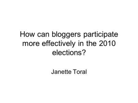 How can bloggers participate more effectively in the 2010 elections? Janette Toral.