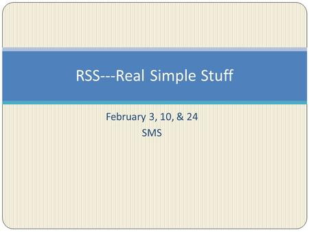 February 3, 10, & 24 SMS RSS---Real Simple Stuff.