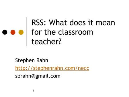 1 RSS: What does it mean for the classroom teacher? Stephen Rahn