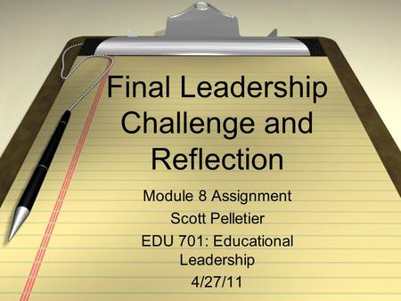 Final Leadership Challenge and Reflection Module 8 Assignment Scott Pelletier EDU 701: Educational Leadership 4/27/11.