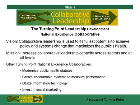 Slide 1 A product of Turning Point The Turning Point Leadership Development National Excellence Collaborative Vision: Collaborative leadership is used.