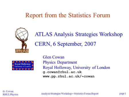 G. Cowan RHUL Physics Analysis Strategies Workshop -- Statistics Forum Report page 1 Report from the Statistics Forum ATLAS Analysis Strategies Workshop.