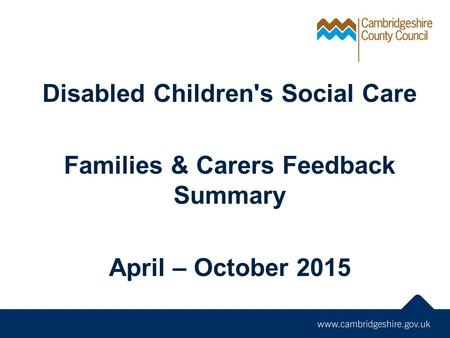 Disabled Children's Social Care Families & Carers Feedback Summary April – October 2015.