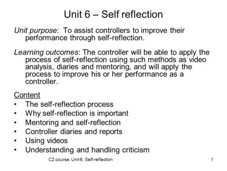C2 course, Unit 6, Self-reflection1 Unit 6 – Self reflection Unit purpose: To assist controllers to improve their performance through self-reflection.