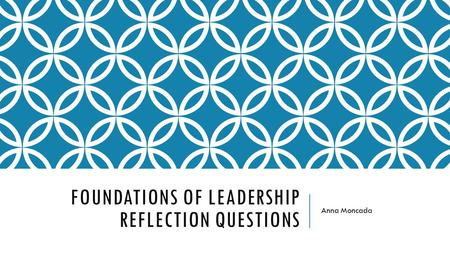 FOUNDATIONS OF LEADERSHIP REFLECTION QUESTIONS Anna Moncada.