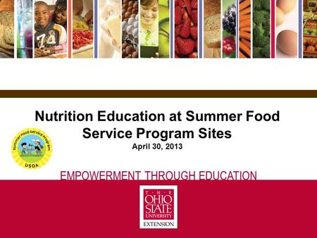 EMPOWERMENT THROUGH EDUCATION Nutrition Education at Summer Food Service Program Sites April 30, 2013.