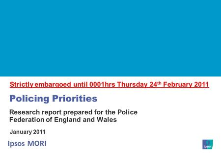 Policing Priorities Research report prepared for the Police Federation of England and Wales January 2011 Strictly embargoed until 0001hrs Thursday 24 th.