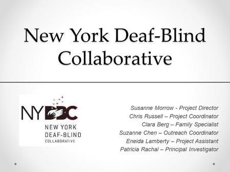 New York Deaf-Blind Collaborative Susanne Morrow - Project Director Chris Russell – Project Coordinator Clara Berg – Family Specialist Suzanne Chen – Outreach.