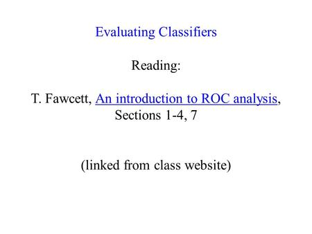 Evaluating Classifiers Reading: T. Fawcett, An introduction to ROC analysis, Sections 1-4, 7 (linked from class website)An introduction to ROC analysis.