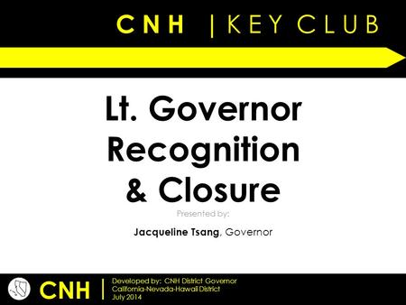 C N H | K E Y C L U B Presented by: CNH | Developed by: CNH District Governor California-Nevada-Hawaii District July 2014 Lt. Governor Recognition & Closure.