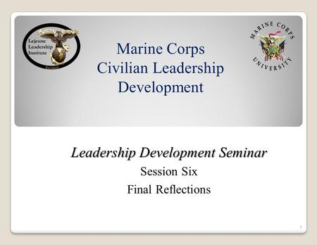 Marine Corps Civilian Leadership Development Leadership Development Seminar Session Six Final Reflections 1.