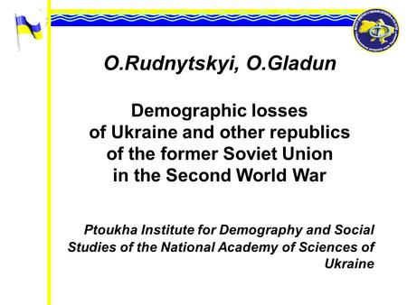 O.Rudnytskyi, O.Gladun Demographic losses of Ukraine and other republics of the former Soviet Union in the Second World War Ptoukha Institute for Demography.