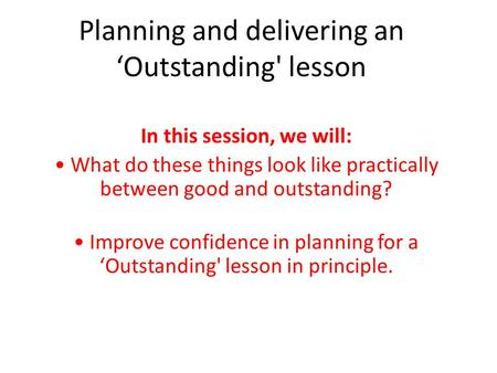 Planning and delivering an 'Outstanding' lesson In this session, we will: What do these things look like practically between good and outstanding? Improve.