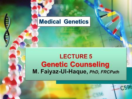 LECTURE 5 M. Faiyaz-Ul-Haque, PhD, FRCPath LECTURE 5 M. Faiyaz-Ul-Haque, PhD, FRCPath Genetic Counseling.