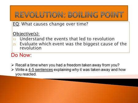 EQ: What causes change over time? Objective(s): 1) Understand the events that led to revolution 2) Evaluate which event was the biggest cause of the revolution.