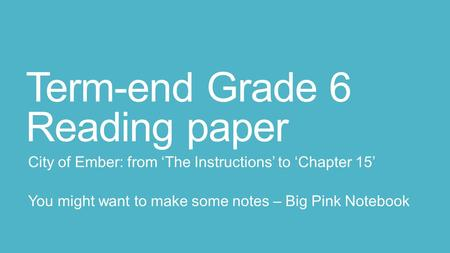 Term-end Grade 6 Reading paper City of Ember: from 'The Instructions' to 'Chapter 15' You might want to make some notes – Big Pink Notebook.