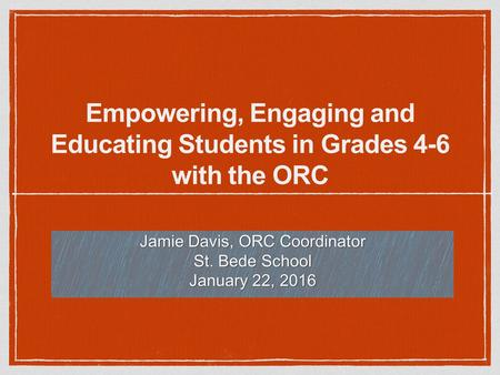 Empowering, Engaging and Educating Students in Grades 4-6 with the ORC Jamie Davis, ORC Coordinator St. Bede School January 22, 2016.