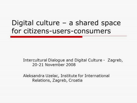 Digital culture – a shared space for citizens-users-consumers Intercultural Dialogue and Digital Culture - Zagreb, 20-21 November 2008 Aleksandra Uzelac,