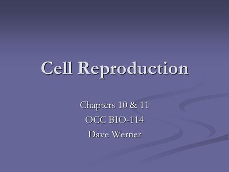 Cell Reproduction Chapters 10 & 11 OCC BIO-114 Dave Werner.