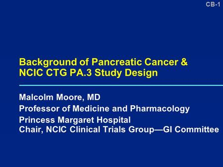 CB-1 Background of Pancreatic Cancer & NCIC CTG PA.3 Study Design Malcolm Moore, MD Professor of Medicine and Pharmacology Princess Margaret Hospital Chair,