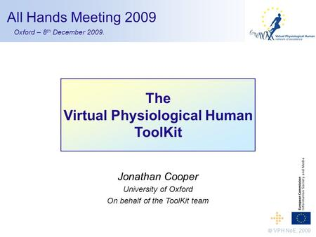 1 The Virtual Physiological Human ToolKit Jonathan Cooper University of Oxford On behalf of the ToolKit team  VPH NoE, 2009 All Hands Meeting 2009 Oxford.