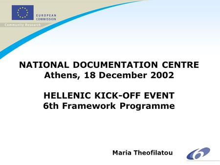 NATIONAL DOCUMENTATION CENTRE Athens, 18 December 2002 HELLENIC KICK-OFF EVENT 6th Framework Programme Maria Theofilatou.