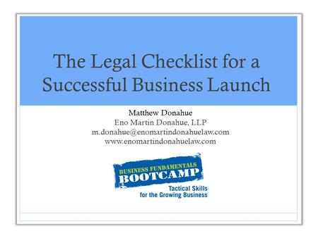The Legal Checklist for a Successful Business Launch Matthew Donahue Eno Martin Donahue, LLP