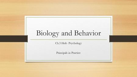 Biology and Behavior Ch.3 Holt- Psychology Principals in Practice.