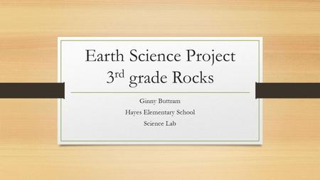 Earth Science Project 3 rd grade Rocks Ginny Buttram Hayes Elementary School Science Lab.
