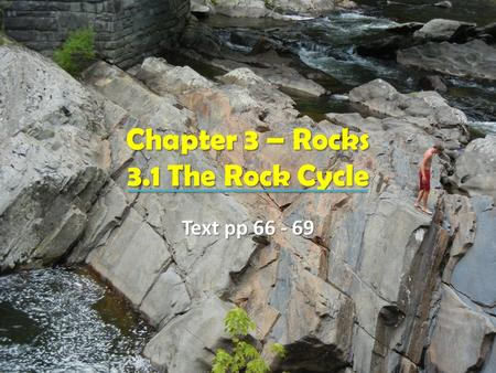 Chapter 3 – Rocks 3.1 The Rock Cycle Text pp 66 - 69.