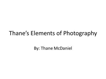 Thane's Elements of Photography By: Thane McDaniel.
