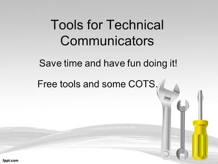 Tools for Technical Communicators Save time and have fun doing it! Free tools and some COTS.