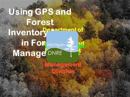 Department of Natural Resources and Environment Forest Management Division Using GPS and Forest Inventory Apps in Forest Management Presented by: Dan Heckman.