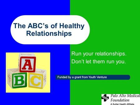 The ABC's of Healthy Relationships Run your relationships. Don't let them run you. Funded by a grant from Youth Venture.