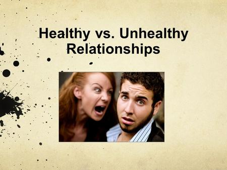 Healthy vs. Unhealthy Relationships. Relationships Relationships can play a major role in our lives, especially during the teen years. However, not all.