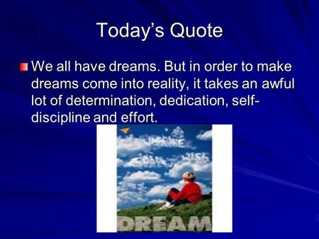 Today's Quote We all have dreams. But in order to make dreams come into reality, it takes an awful lot of determination, dedication, self- discipline and.