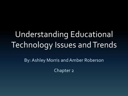 Understanding Educational Technology Issues and Trends By: Ashley Morris and Amber Roberson Chapter 2.